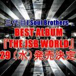 三代目ベストアルバム予約案内!2017『THE JSB WORLD』特典、最安値など徹底検証!