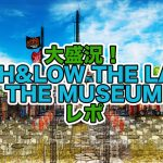 HiGH&LOW THE LAND & THE MUSEUMの入場料や開催期間、ガチャ&グッズ情報、チケット料金、参加者の感想レポまとめ!