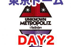 三代目JSB ライブ 2017 UNKNOWN METROPOLIZ 東京ドーム セトリ レポ